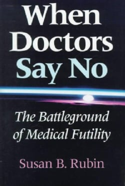 When Doctors Say No: The Battleground of Medical Futility (Hardcover)