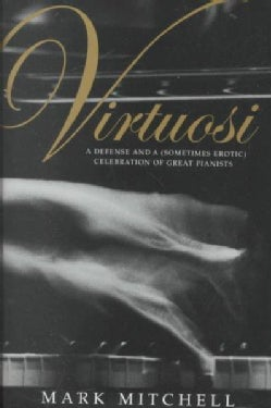 Virtuosi: A Defense and a (Sometimes Erotic) Celebration of Great Pianists (Hardcover)