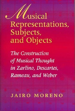 Musical Representations, Subjects, and Objects: The Construction Of Musical Thought In Zarlino, Descartes, Rameau... (Hardcover)