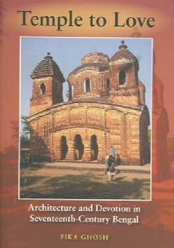 Temple To Love: Architecture And Devotion In Seventeenth-Century Bengal (Hardcover)