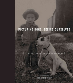 Picturing Dogs, Seeing Ourselves: Vintage American Photographs (Hardcover)