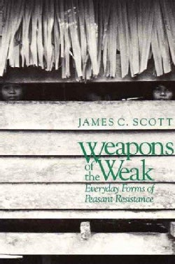 Weapons of the Weak: Everyday Forms of Peasant Resistance (Paperback)