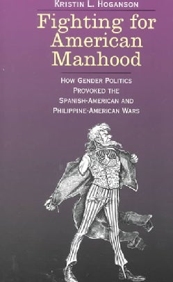 Fighting for American Manhood: How Gender Politics Provoked the Spanish-American and Philippine-American Wars (Paperback)