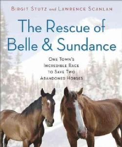 The Rescue of Belle and Sundance: One Town's Incredible Race to Save Two Abandoned Horses (Hardcover)
