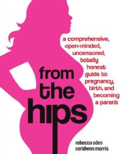 From the Hips: A Comprehensive, Open-minded, Uncensored, Totally Honest Guide to Pregnancy, Birth, and Becoming a... (Paperback)