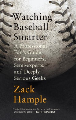 Watching Baseball Smarter: A Professional Fan's Guide for Beginners, Semi-Experts, and Deeply Serious Geeks (Paperback)