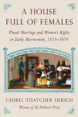 A House Full of Females: Plural Marriage and Women's Rights in Early Mormonism, 1835-1870 (Hardcover)