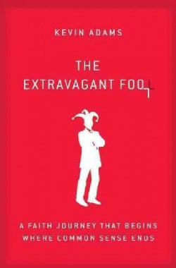 The Extravagant Fool: A Faith Journey That Begins Where Common Sense Ends (Paperback)