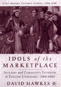 Idols of the Marketplace: Idolatry and Commodity Fetishism in English Literature, 1580-1680 (Hardcover)
