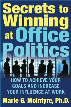 Secrets To Winning At Office Politics: How To Achieve Your Goals And Increase Your Influence At Work (Paperback)