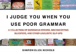 I Judge You When You Use Poor Grammar: A Collection of Egregious Errors, Disconcerting Bloopers, and Other Lingui... (Paperback)
