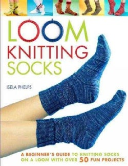 Loom Knitting Socks: A Beginner's Guide to Knitting Socks on a Loom With over 50 Fun Projects (Paperback)