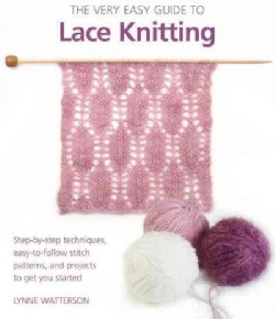 The Very Easy Guide to Lace Knitting: Step-by-Step Techniques, Easy-to-Follow Stitch Patterns, and Projects to Ge... (Paperback)