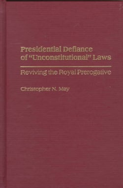"Presidential Defiance of ""Unconstitutional"" Laws: Reviving the Royal Prerogative (Hardcover)"
