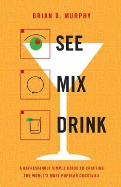See, Mix, Drink: A Refreshingly Simple Guide to Crafting the World's Most Popular Cocktails (Hardcover)