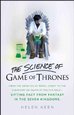 The Science of Game of Thrones: From the Genetics of Royal Incest to the Chemistry of Death by Molten Gold - Sift... (Hardcover)