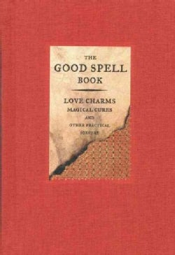 The Good Spell Book: Love Charms Magical Cures and Other Practical Sorcery (Hardcover)