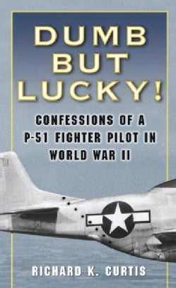 Dumb But Lucky!: Confessions Of A P-51 Fighter Pilot In World War II (Paperback)