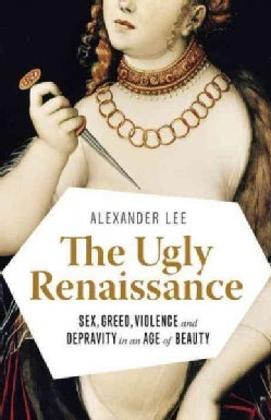 The Ugly Renaissance: Sex, Greed, Violence and Depravity in an Age of Beauty (Paperback)