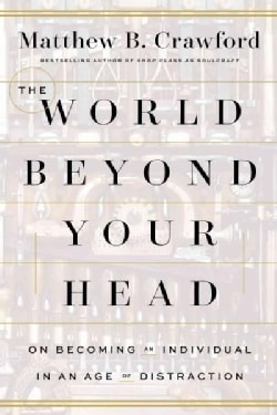 The World Beyond Your Head: On Becoming an Individual in an Age of Distraction (Hardcover)