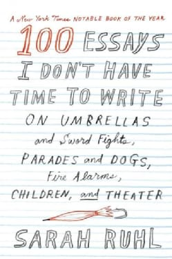 100 Essays I Don't Have Time to Write: On Umbrellas and Sword Fights, Parades and Dogs, Fire Alarms, Children, an... (Paperback)