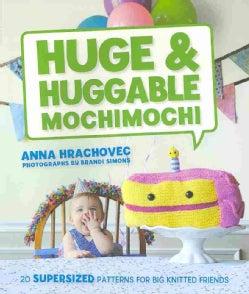 Huge & Huggable Mochimochi: 20 Supersized Patterns for Big Knitted Friends (Paperback)