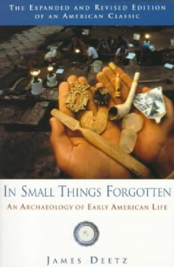 In Small Things Forgotten: An Archaeology of Early American Life (Paperback)