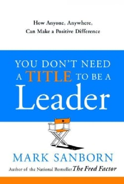 You Don't Need a Title to Be a Leader: How Anyone, Anywhere, Can Make a Positive Difference (Hardcover)