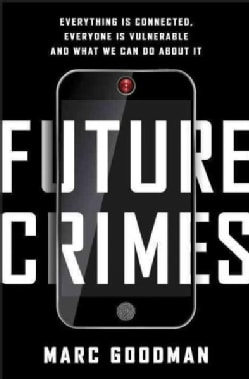 Future Crimes: Everything Is Connected, Everyone Is Vulnerable and What We Can Do About It (Hardcover)