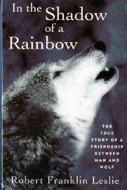 In the Shadow of a Rainbow: The True Story of a Friendship Between Man and Wolf (Paperback)