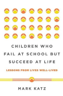 Children Who Fail at School but Succeed at Life: Lessons from Lives Well-Lived (Hardcover)