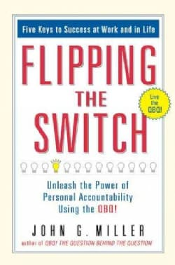 Flipping the Switch: Unleash the Power of Personal Accountability Using the QBQ! (Hardcover)