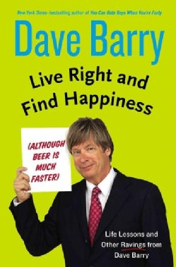 Live Right and Find Happiness: Although Beer Is Much Faster Life Lessons and Other Ravings from Dave Barry (Hardcover)