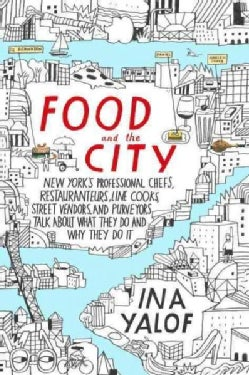 Food and the City: New York's Professional Chefs, Restaurateurs, Line Cooks, Street Vendors, and Purveyors Talk A... (Hardcover)
