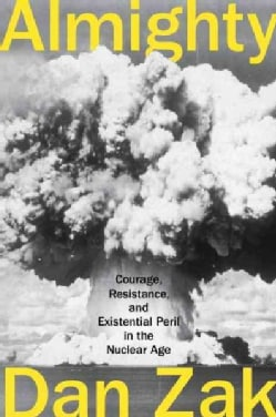 Almighty: Courage, Resistance, and Existential Peril in the Nuclear Age (Hardcover)