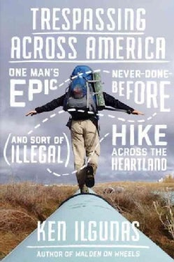Trespassing Across America: One Man's Epic, Never-Done-Before (and Sort of Illegal) Hike Across the Heartland (Hardcover)