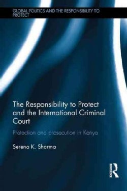 The Responsibility to Protect and the International Criminal Court: Protection and Prosecution in Kenya (Hardcover)