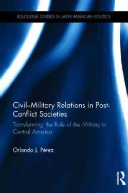 Civil-Military Relations in Post-Conflict Societies: Transforming the Role of the Military in Central America (Hardcover)