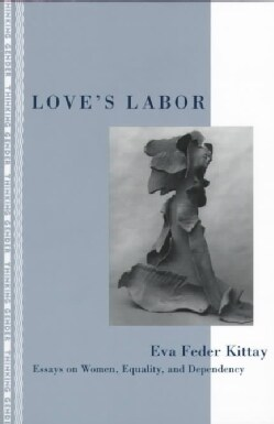 Love's Labor: Essays on Women, Equality, and Dependency (Paperback)