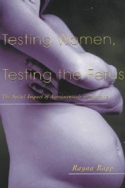 Testing Women, Testing the Fetus: The Social Impact of Amniocentesis in America (Paperback)