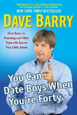 You Can Date Boys When You're Forty: Dave Barry on Parenting and Other Topics He Knows Very Little About (Paperback)