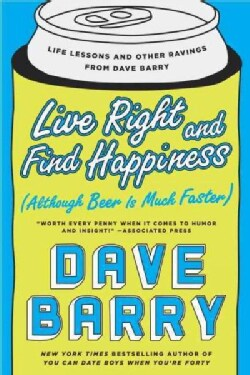 Live Right and Find Happiness: Although Beer Is Much Faster--Life Lessons and Other Ravings from Dave Barry (Paperback)