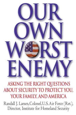 Our Own Worst Enemy: Asking the Right Questions About Security to Protect You, Your Family, and America (Hardcover)