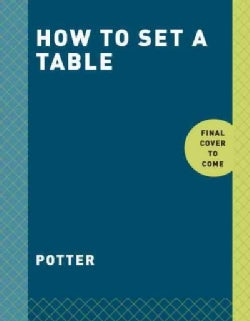 How to Set a Table: Inspiration, Ideas, and Etiquette for Hosting Friends and Family (Paperback)