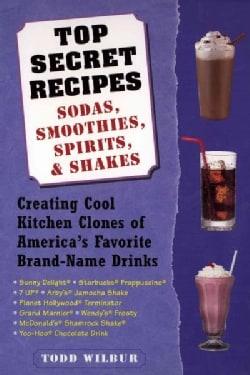 Top Secret Recipes: Sodas, Smoothies, Spirits, & Shakes : Creating Cool Kitchen Clones of America's Favorite Bran... (Paperback)