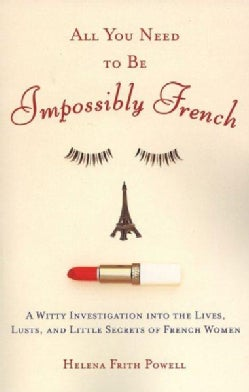 All You Need to Be Impossibly French: A Witty Investigation into the Lives, Lusts, and Little Secrets of French W... (Paperback)