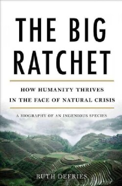 The Big Ratchet: How Humanity Thrives in the Face of Natural Crisis: A Biography of an Ingenious Species (Hardcover)