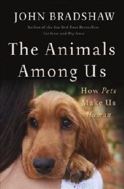 The Animals Among Us: How Pets Make Us Human (Hardcover)