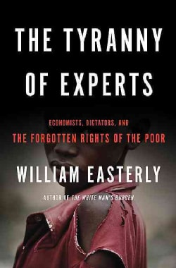 The Tyranny of Experts: Economists, Dictators, and the Forgotten Rights of the Poor (Paperback)