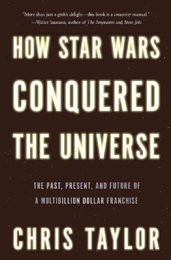 How Star Wars Conquered the Universe: The Past, Present, and Future of a Multibillion Dollar Franchise (Hardcover)